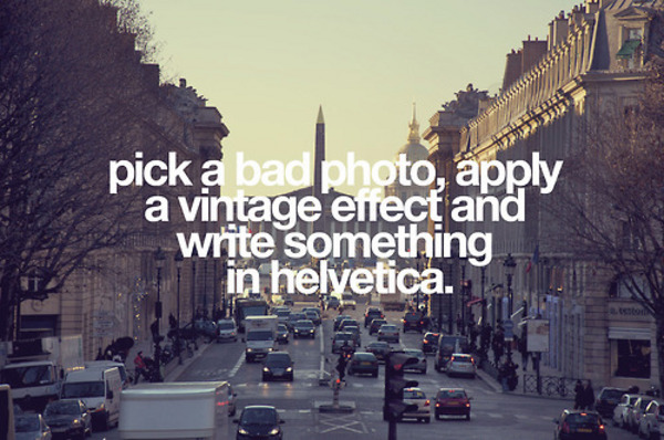 Pick a bad photo apply a vintage effect and write something in helvetica