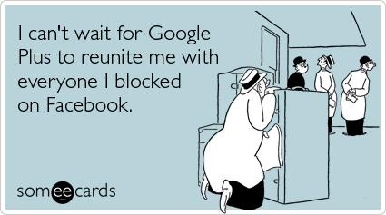 I Can't Wait for Google Plus Facebook block someecards