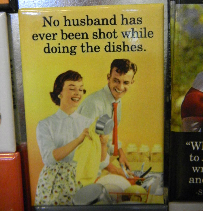 No husband has ever been shot for doing the dishes