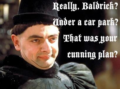 Blackadder Richard III Really Baldrick under a car park that was your cunning plan